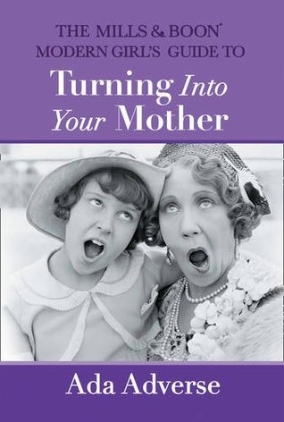 The Mills & Boon Modern Girl's Guide to Turning into Your Mother by Ada Adverse