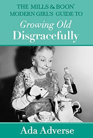 Mills & Boon Modern Girl's Guide to Growing Old Disgracefull by Ada Adverse
